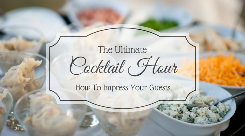 The Ultimate Cocktail Hour- How To Impress Your Guests